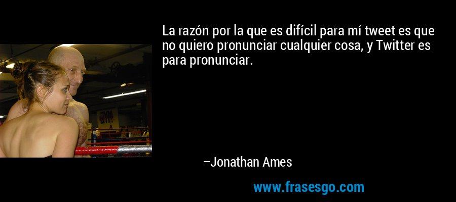 La razón por la que es difícil para mí tweet es que no quiero pronunciar cualquier cosa, y Twitter es para pronunciar. – Jonathan Ames