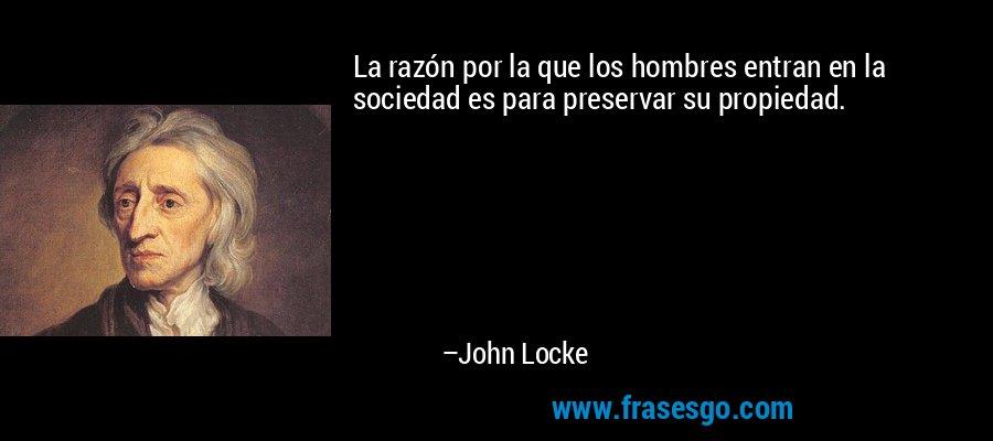 La razón por la que los hombres entran en la sociedad es para preservar su propiedad. – John Locke