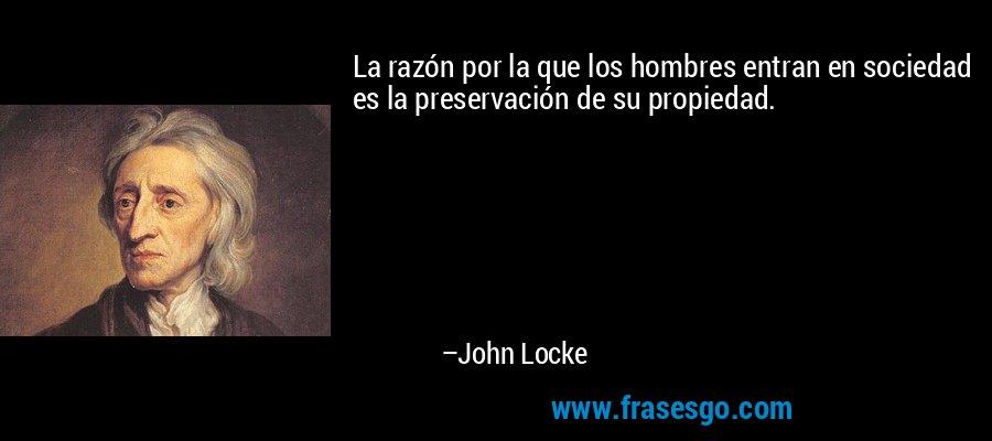 La razón por la que los hombres entran en sociedad es la preservación de su propiedad. – John Locke