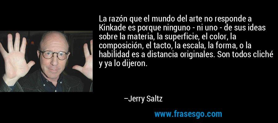 La razón que el mundo del arte no responde a Kinkade es porque ninguno - ni uno - de sus ideas sobre la materia, la superficie, el color, la composición, el tacto, la escala, la forma, o la habilidad es a distancia originales. Son todos cliché y ya lo dijeron. – Jerry Saltz