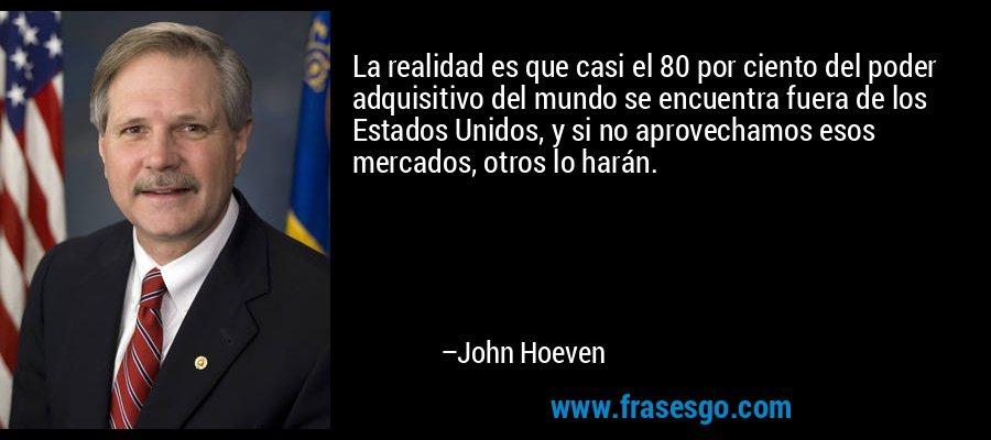 La realidad es que casi el 80 por ciento del poder adquisitivo del mundo se encuentra fuera de los Estados Unidos, y si no aprovechamos esos mercados, otros lo harán. – John Hoeven