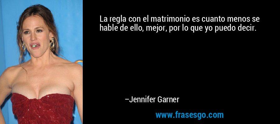 La regla con el matrimonio es cuanto menos se hable de ello, mejor, por lo que yo puedo decir. – Jennifer Garner