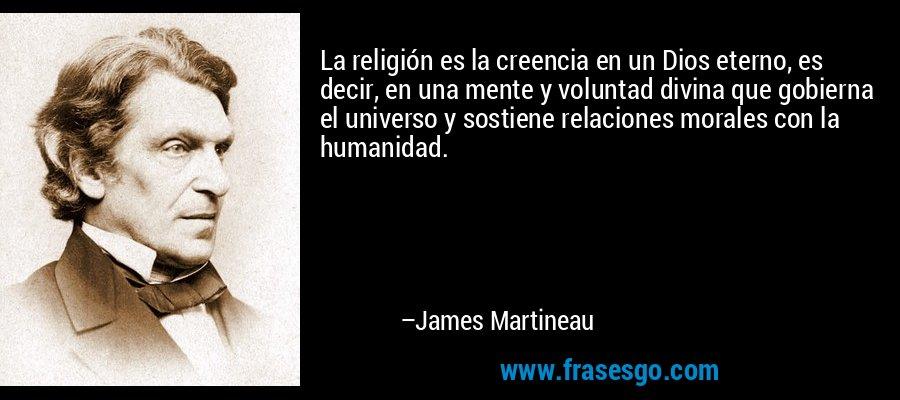 La religión es la creencia en un Dios eterno, es decir, en una mente y voluntad divina que gobierna el universo y sostiene relaciones morales con la humanidad. – James Martineau
