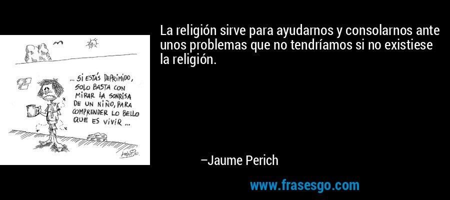 La religión sirve para ayudarnos y consolarnos ante unos problemas que no tendríamos si no existiese la religión. – Jaume Perich