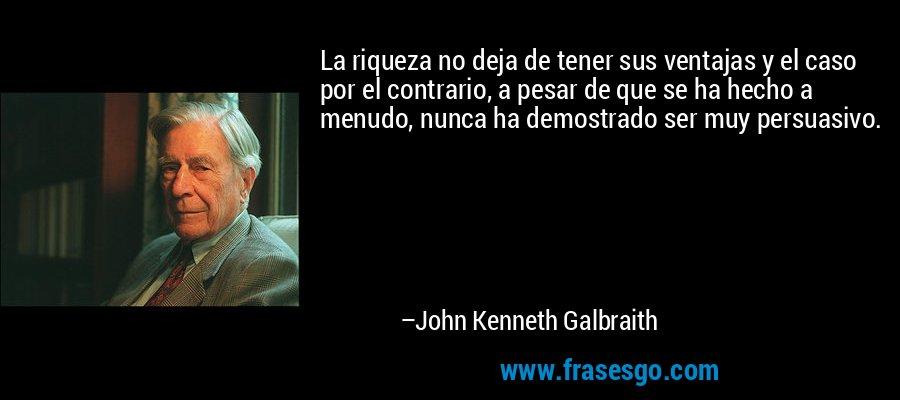 La riqueza no deja de tener sus ventajas y el caso por el contrario, a pesar de que se ha hecho a menudo, nunca ha demostrado ser muy persuasivo. – John Kenneth Galbraith