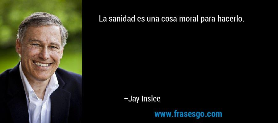 La sanidad es una cosa moral para hacerlo. – Jay Inslee