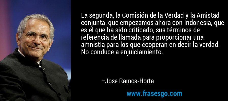 La segunda, la Comisión de la Verdad y la Amistad conjunta, que empezamos ahora con Indonesia, que es el que ha sido criticado, sus términos de referencia de llamada para proporcionar una amnistía para los que cooperan en decir la verdad. No conduce a enjuiciamiento. – Jose Ramos-Horta