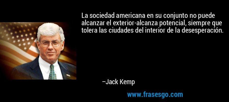 La sociedad americana en su conjunto no puede alcanzar el exterior-alcanza potencial, siempre que tolera las ciudades del interior de la desesperación. – Jack Kemp