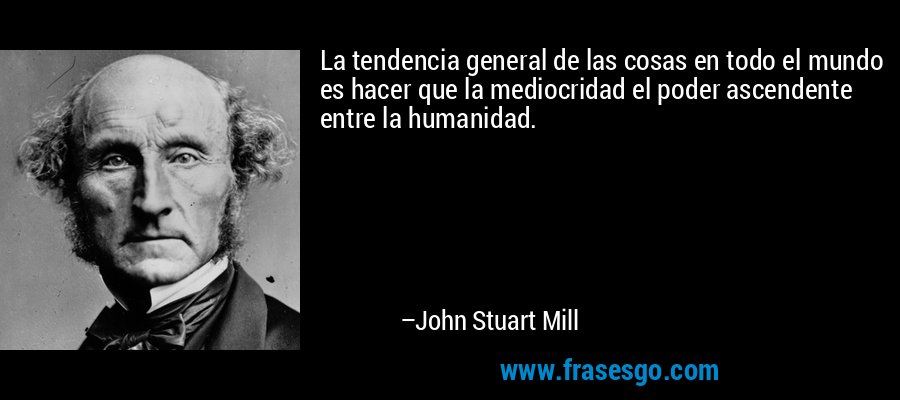 La tendencia general de las cosas en todo el mundo es hacer que la mediocridad el poder ascendente entre la humanidad. – John Stuart Mill