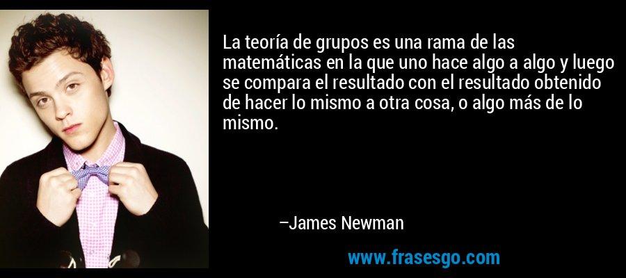 La teoría de grupos es una rama de las matemáticas en la que uno hace algo a algo y luego se compara el resultado con el resultado obtenido de hacer lo mismo a otra cosa, o algo más de lo mismo. – James Newman