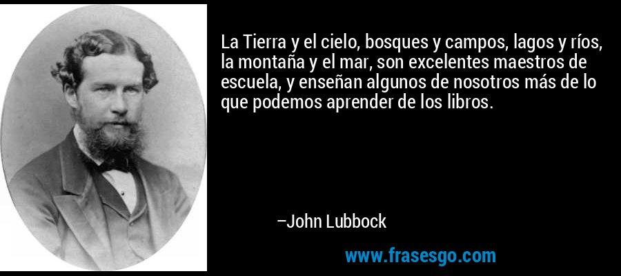 La Tierra y el cielo, bosques y campos, lagos y ríos, la montaña y el mar, son excelentes maestros de escuela, y enseñan algunos de nosotros más de lo que podemos aprender de los libros. – John Lubbock