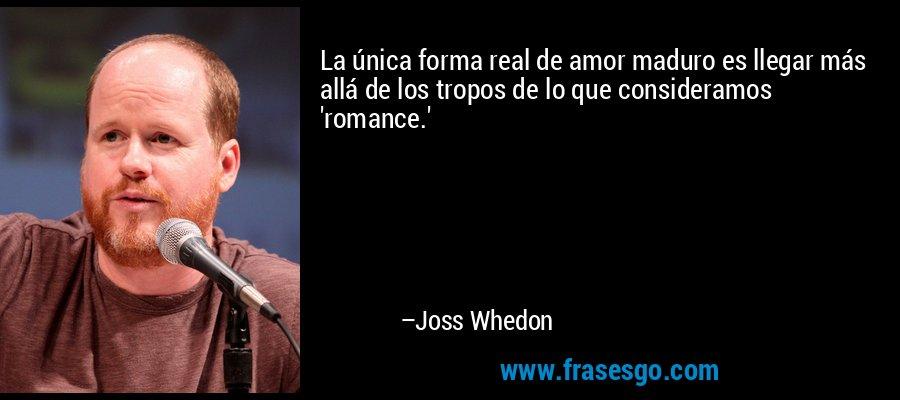 La única forma real de amor maduro es llegar más allá de los tropos de lo que consideramos 'romance.' – Joss Whedon