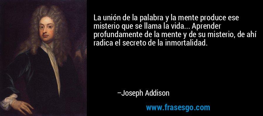 La unión de la palabra y la mente produce ese misterio que se llama la vida... Aprender profundamente de la mente y de su misterio, de ahí radica el secreto de la inmortalidad. – Joseph Addison