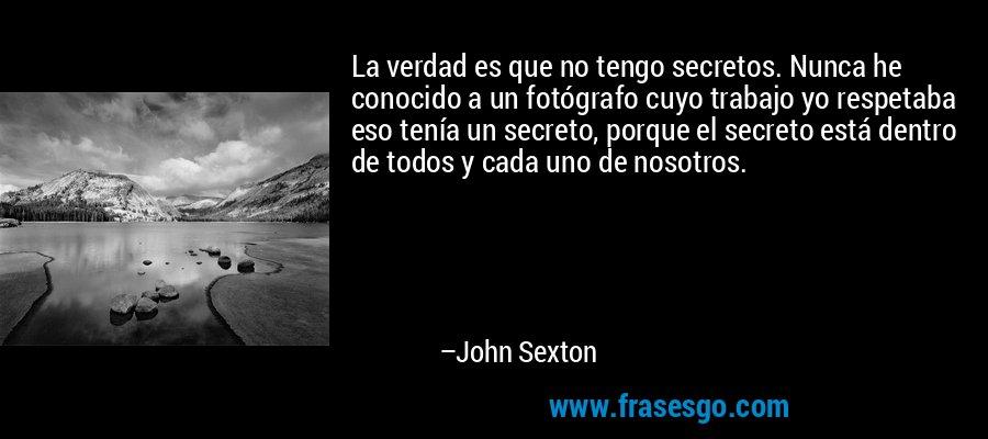 La verdad es que no tengo secretos. Nunca he conocido a un fotógrafo cuyo trabajo yo respetaba eso tenía un secreto, porque el secreto está dentro de todos y cada uno de nosotros. – John Sexton