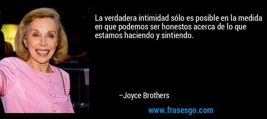 La verdadera intimidad sólo es posible en la medida en que podemos ser honestos acerca de lo que estamos haciendo y sintiendo. – Joyce Brothers