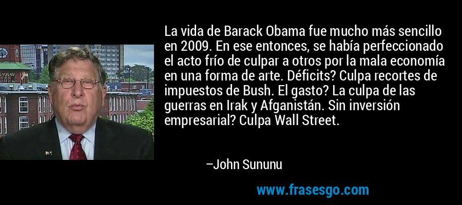 La vida de Barack Obama fue mucho más sencillo en 2009. En ese entonces, se había perfeccionado el acto frío de culpar a otros por la mala economía en una forma de arte. Déficits? Culpa recortes de impuestos de Bush. El gasto? La culpa de las guerras en Irak y Afganistán. Sin inversión empresarial? Culpa Wall Street. – John Sununu