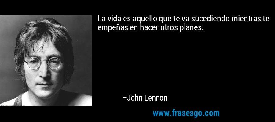 La vida es aquello que te va sucediendo mientras te empeñas en hacer otros planes. – John Lennon