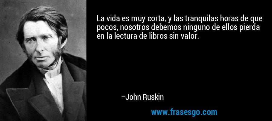 La vida es muy corta, y las tranquilas horas de que pocos, nosotros debemos ninguno de ellos pierda en la lectura de libros sin valor. – John Ruskin