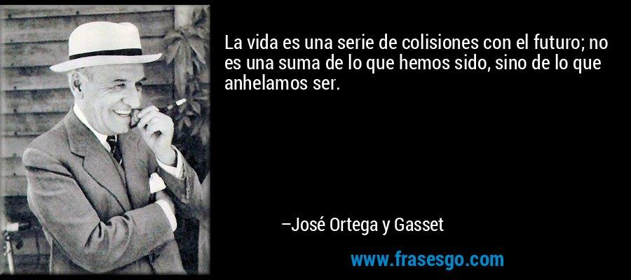 La vida es una serie de colisiones con el futuro; no es una suma de lo que hemos sido, sino de lo que anhelamos ser. – José Ortega y Gasset