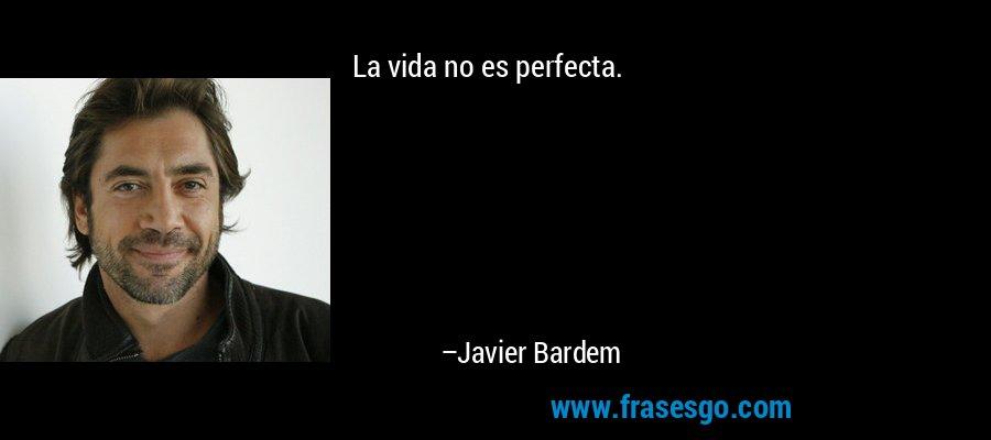 La vida no es perfecta. – Javier Bardem