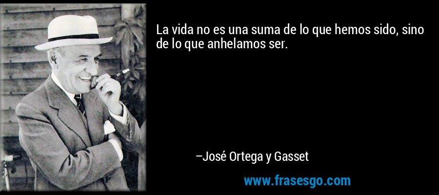 La vida no es una suma de lo que hemos sido, sino de lo que anhelamos ser. – José Ortega y Gasset