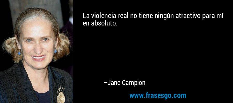 La violencia real no tiene ningún atractivo para mí en absoluto. – Jane Campion