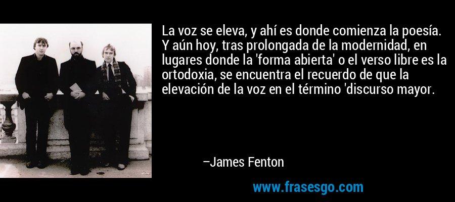 La voz se eleva, y ahí es donde comienza la poesía. Y aún hoy, tras prolongada de la modernidad, en lugares donde la 'forma abierta' o el verso libre es la ortodoxia, se encuentra el recuerdo de que la elevación de la voz en el término 'discurso mayor. – James Fenton