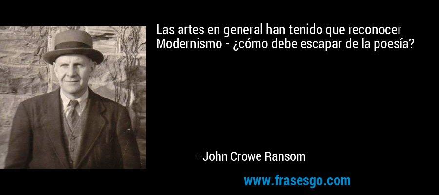 Las artes en general han tenido que reconocer Modernismo - ¿cómo debe escapar de la poesía? – John Crowe Ransom