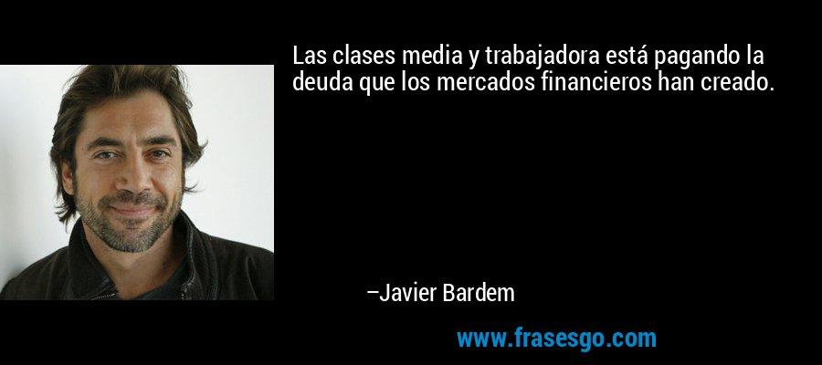 Las clases media y trabajadora está pagando la deuda que los mercados financieros han creado. – Javier Bardem