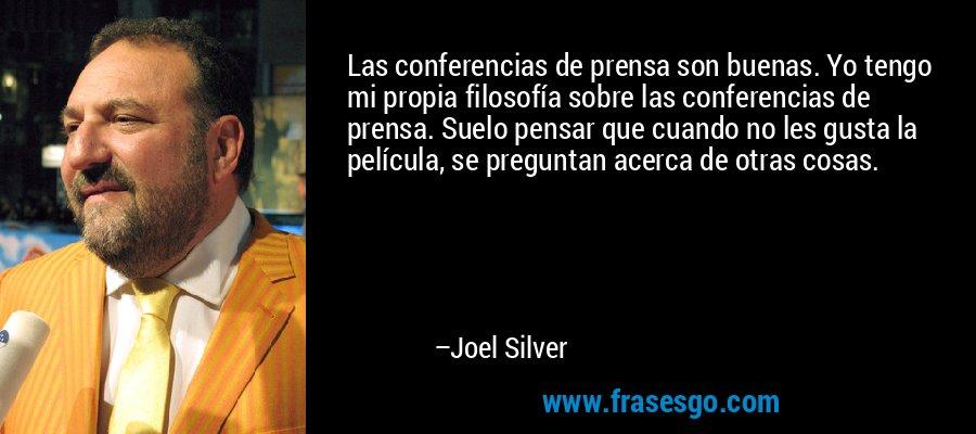 Las conferencias de prensa son buenas. Yo tengo mi propia filosofía sobre las conferencias de prensa. Suelo pensar que cuando no les gusta la película, se preguntan acerca de otras cosas. – Joel Silver