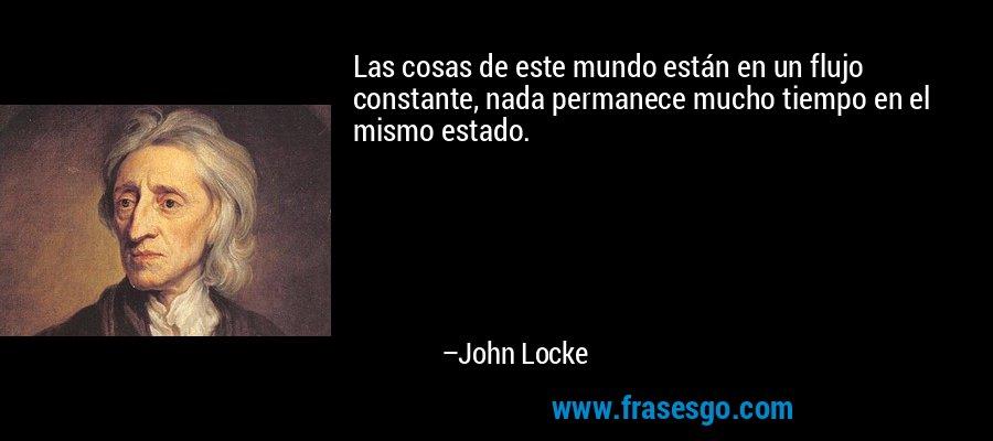 Las cosas de este mundo están en un flujo constante, nada permanece mucho tiempo en el mismo estado. – John Locke