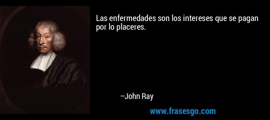 Las enfermedades son los intereses que se pagan por lo placeres. – John Ray