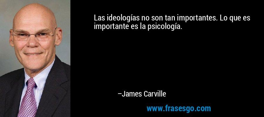 Las ideologías no son tan importantes. Lo que es importante es la psicología. – James Carville