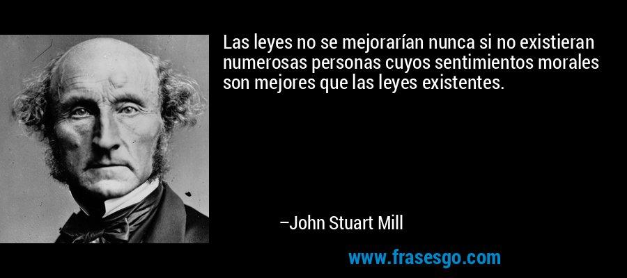 Las leyes no se mejorarían nunca si no existieran numerosas personas cuyos sentimientos morales son mejores que las leyes existentes. – John Stuart Mill