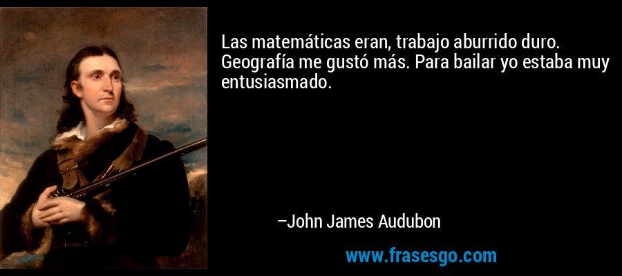 Las matemáticas eran, trabajo aburrido duro. Geografía me gustó más. Para bailar yo estaba muy entusiasmado. – John James Audubon