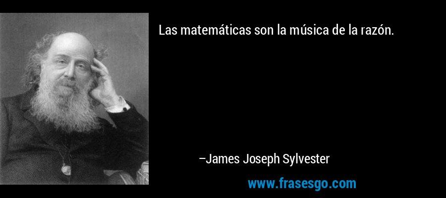 Las matemáticas son la música de la razón. – James Joseph Sylvester