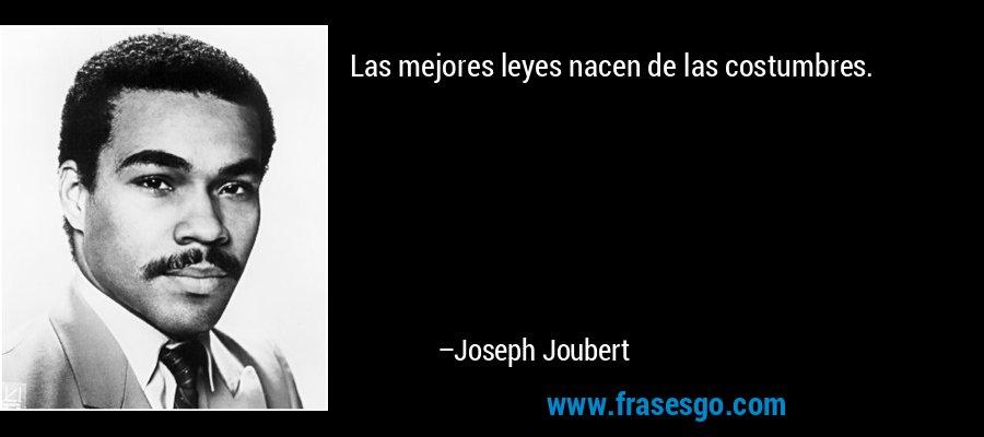 Las mejores leyes nacen de las costumbres. – Joseph Joubert