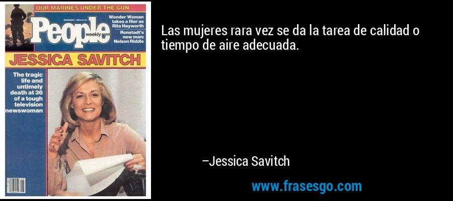 Las mujeres rara vez se da la tarea de calidad o tiempo de aire adecuada. – Jessica Savitch