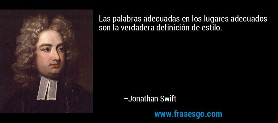Las palabras adecuadas en los lugares adecuados son la verdadera definición de estilo. – Jonathan Swift