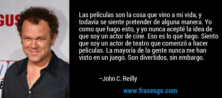 Las películas son la cosa que vino a mi vida, y todavía se siente pretender de alguna manera. Yo como que hago esto, y yo nunca acepté la idea de que soy un actor de cine. Eso es lo que hago. Siento que soy un actor de teatro que comenzó a hacer películas. La mayoría de la gente nunca me han visto en un juego. Son divertidos, sin embargo. – John C. Reilly