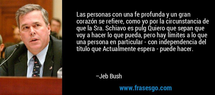 Las personas con una fe profunda y un gran corazón se refiere, como yo por la circunstancia de que la Sra. Schiavo es pulg Quiero que sepan que voy a hacer lo que pueda, pero hay límites a lo que una persona en particular - con independencia del título que Actualmente espera - puede hacer. – Jeb Bush
