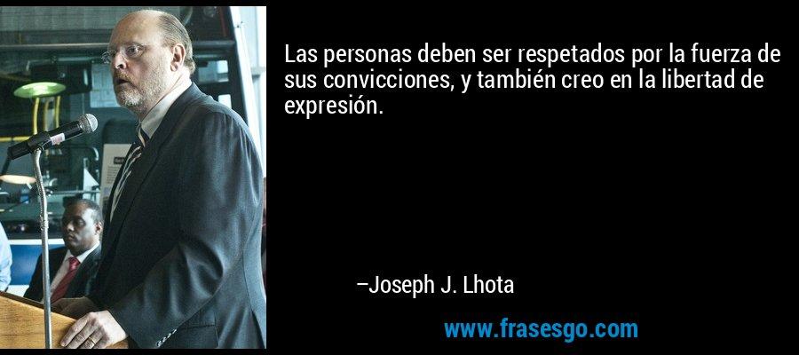 Las personas deben ser respetados por la fuerza de sus convicciones, y también creo en la libertad de expresión. – Joseph J. Lhota