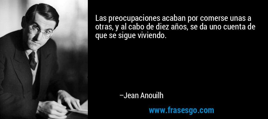Las preocupaciones acaban por comerse unas a otras, y al cabo de diez años, se da uno cuenta de que se sigue viviendo. – Jean Anouilh