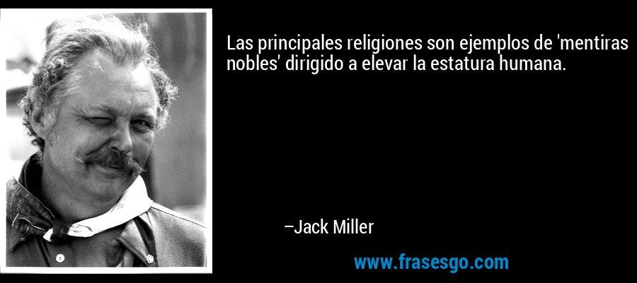 Las principales religiones son ejemplos de 'mentiras nobles' dirigido a elevar la estatura humana. – Jack Miller