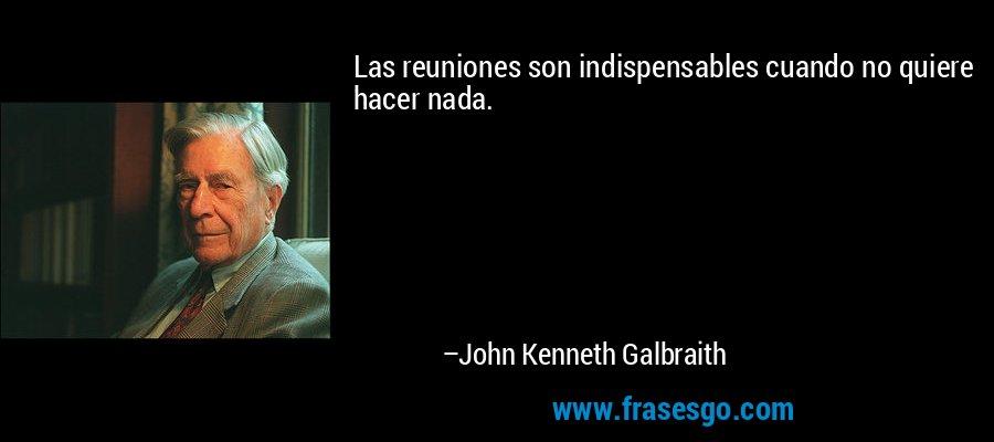 Las reuniones son indispensables cuando no quiere hacer nada. – John Kenneth Galbraith