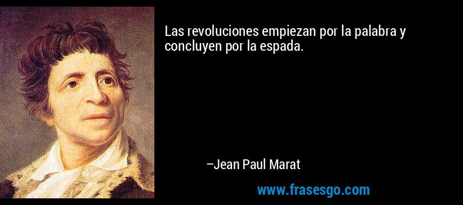 Las revoluciones empiezan por la palabra y concluyen por la espada. – Jean Paul Marat