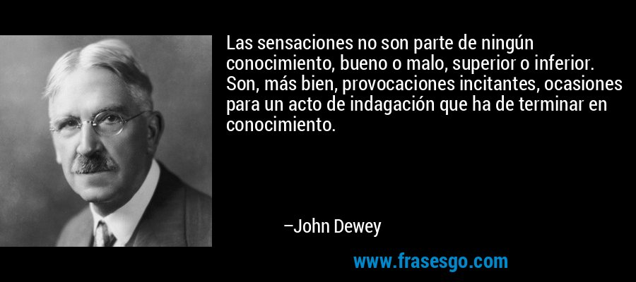Las sensaciones no son parte de ningún conocimiento, bueno o malo, superior o inferior. Son, más bien, provocaciones incitantes, ocasiones para un acto de indagación que ha de terminar en conocimiento. – John Dewey
