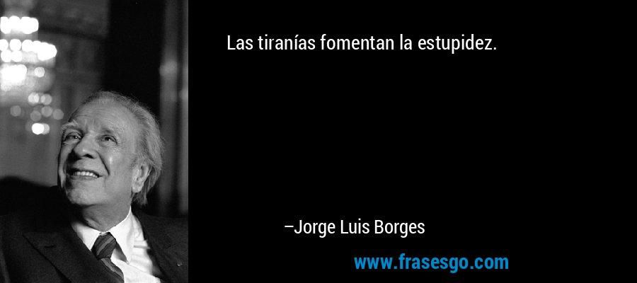 Las tiranías fomentan la estupidez. – Jorge Luis Borges