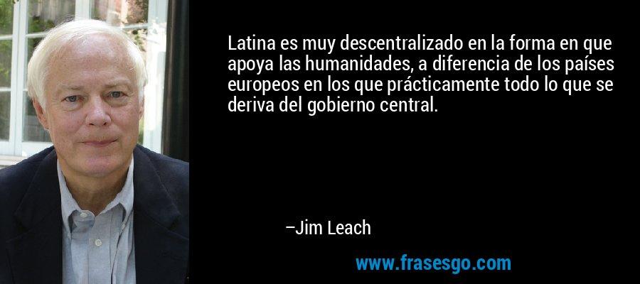 Latina es muy descentralizado en la forma en que apoya las humanidades, a diferencia de los países europeos en los que prácticamente todo lo que se deriva del gobierno central. – Jim Leach