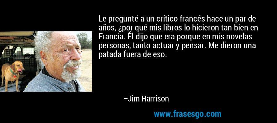 Le pregunté a un crítico francés hace un par de años, ¿por qué mis libros lo hicieron tan bien en Francia. Él dijo que era porque en mis novelas personas, tanto actuar y pensar. Me dieron una patada fuera de eso. – Jim Harrison
